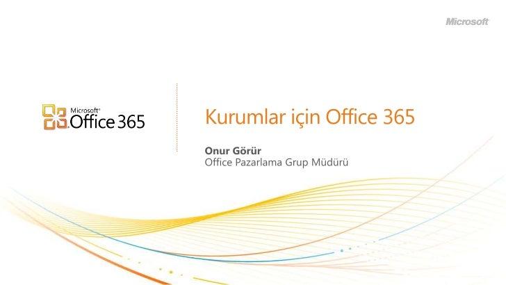 Kurumlar için Office 365<br />Onur Görür<br />Office Pazarlama Grup Müdürü<br />