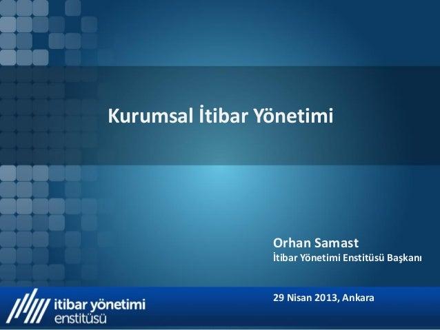 Kurumsal İtibar Yönetimi  Orhan Samast İtibar Yönetimi Enstitüsü Başkanı  29 Nisan 2013, Ankara
