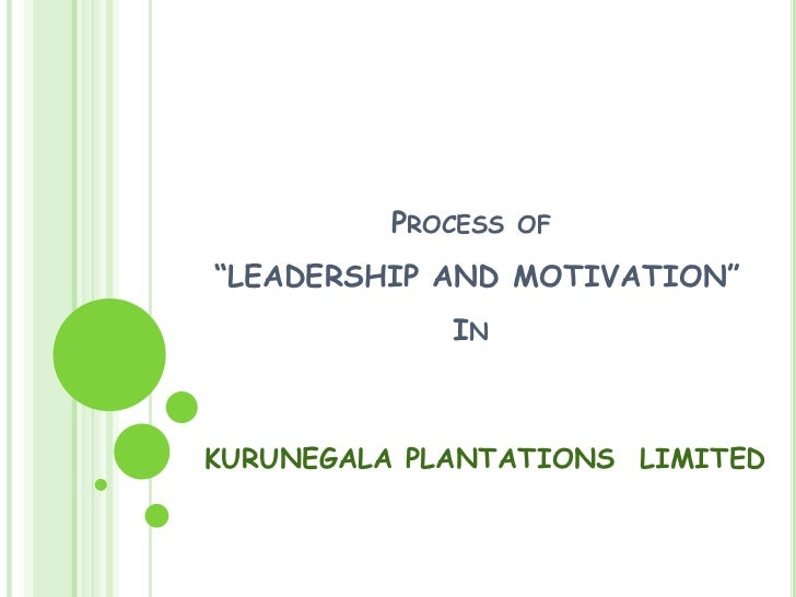 "Process of ""LEADERSHIP AND MOTIVATION""In<br />KURUNEGALA PLANTATIONS  LIMITED<br />"