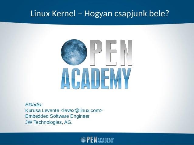 Linux Kernel – Hogyan csapjunk bele? Előadja: Kurusa Levente <levex@linux.com> Embedded Software Engineer JW Technologies,...