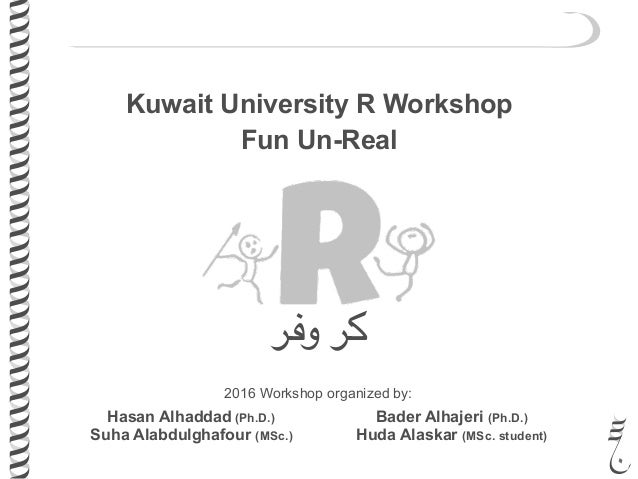 Kuwait University R Workshop Fun Un-Real ‫وفر‬ ‫كر‬ 2016 Workshop organized by: Hasan Alhaddad (Ph.D.) Suha Alabdulghafour...