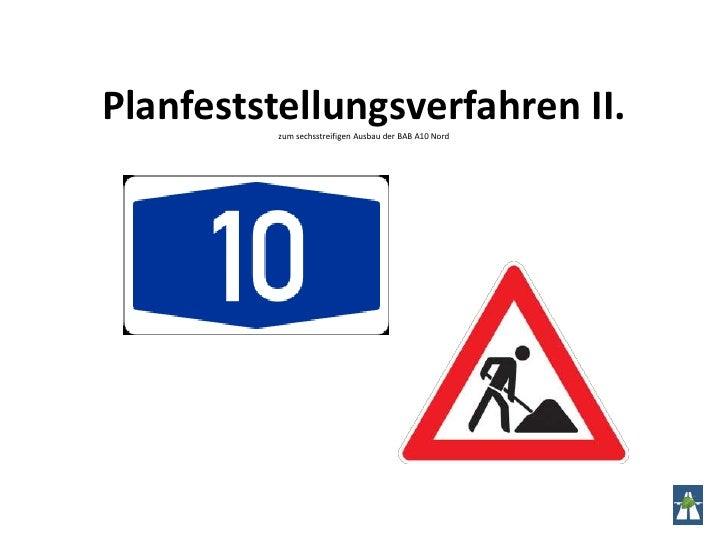 Planfeststellungsverfahren II.zum sechsstreifigen Ausbau der BAB A10 Nord<br />