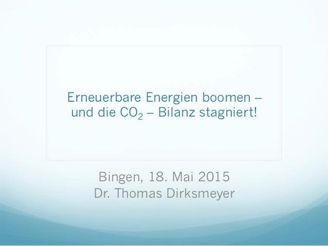Erneuerbare Energien boomen – und die CO2 – Bilanz stagniert! Bingen, 18. Mai 2015 Dr. Thomas Dirksmeyer