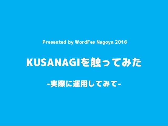 KUSANAGIを触ってみた Presented by WordFes Nagoya 2016 -実際に運用してみて-