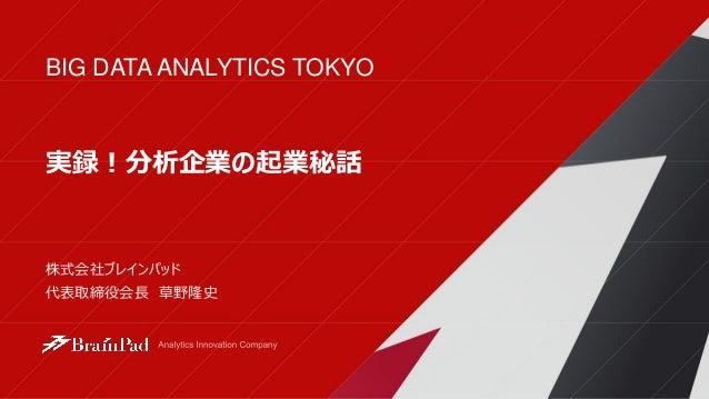 BIG DATA ANALYTICS TOKYO 株式会社ブレインパッド 代表取締役会長 草野隆史 実録!分析企業の起業秘話