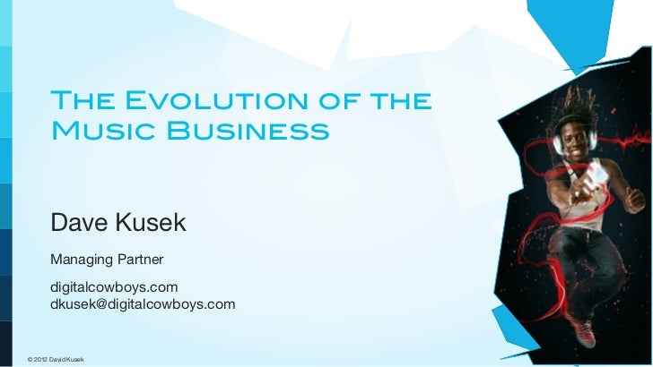 The Evolution of the       Music Business       Dave Kusek       Managing Partner       digitalcowboys.com       dkusek@di...