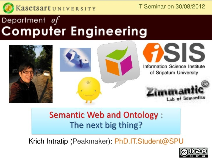 IT Seminar on 30/08/2012      Semantic Web and Ontology :          The next big thing?Krich Intratip (Peakmaker): PhD.IT.S...
