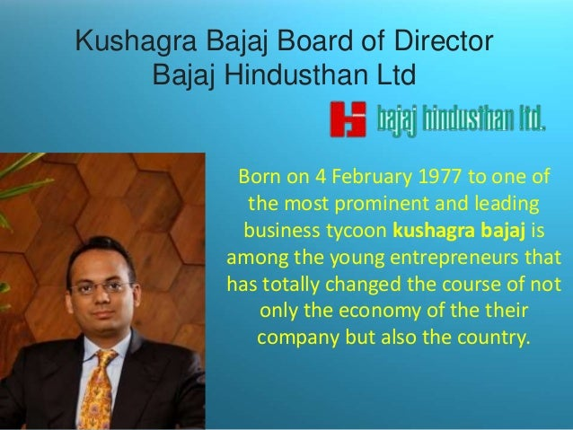 Kushagra Bajaj Board of Director Bajaj Hindusthan Ltd  Born on 4 February 1977 to one of the most prominent and leading bu...