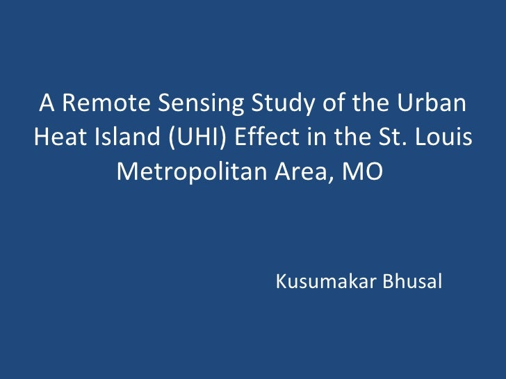A Remote Sensing Study of the Urban Heat Island (UHI) Effect in the St. Louis Metropolitan Area, MO      Kusumakar Bhusal ...
