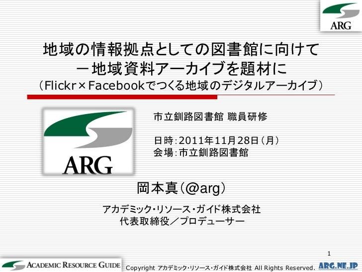 地域の情報拠点としての図書館に向けて  -地域資料アーカイブを題材に(Flickr×Facebookでつくる地域のデジタルアーカイブ)                 市立釧路図書館 職員研修                 日時:2011年1...