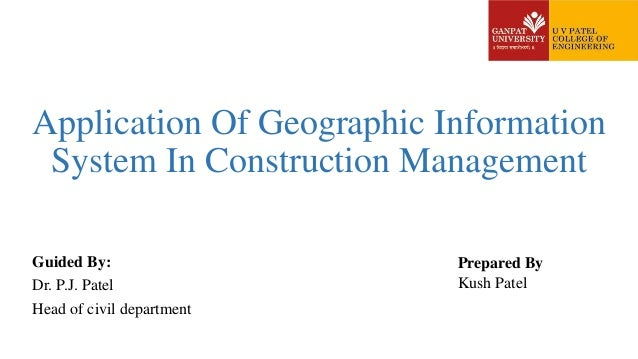 Application Of Geographic Information System In Construction Management Guided By: Dr. P.J. Patel Head of civil department...
