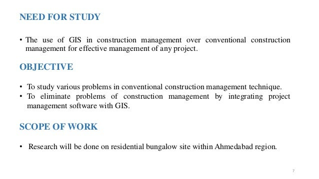 NEED FOR STUDY • The use of GIS in construction management over conventional construction management for effective managem...