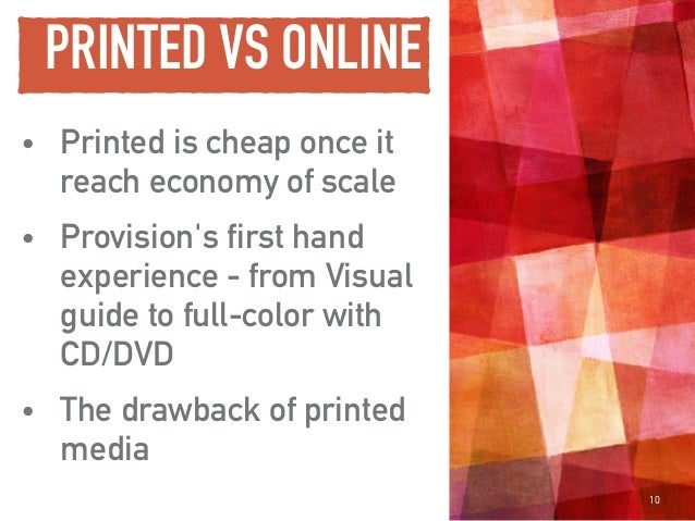 PRINTED VS ONLINE • Printed is cheap once it reach economy of scale • Provision's first hand experience - from Visual guid...