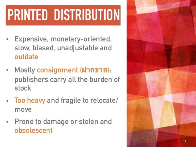 PRINTED DISTRIBUTION • Expensive, monetary-oriented, slow, biased, unadjustable and outdate • Mostly consignment (ฝากขาย):...
