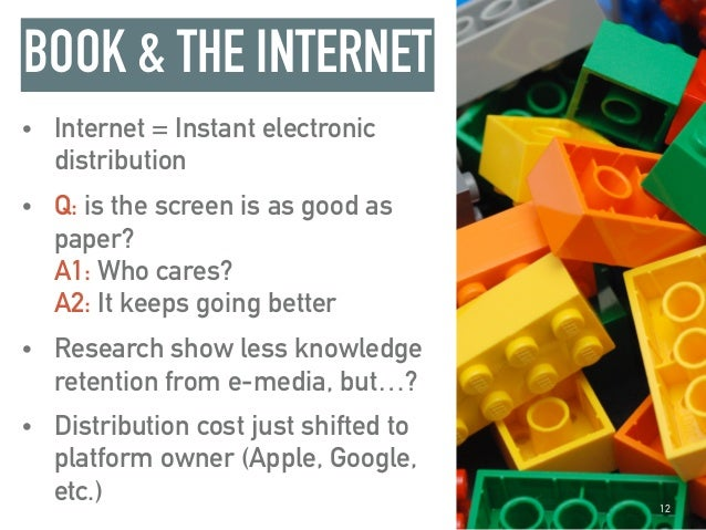 BOOK & THE INTERNET • Internet = Instant electronic distribution • Q: is the screen is as good as paper? A1: Who cares? ...