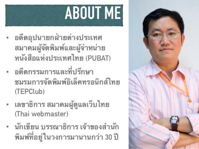 ABOUT ME • อดีตอุปนายกฝ่ายต่างประเทศ สมาคมผู้จัดพิมพ์และผู้จำหน่าย หนังสือแห่งประเทศไทย (PUBAT) • อดีตกรรมการและที่ปรึกษา ...