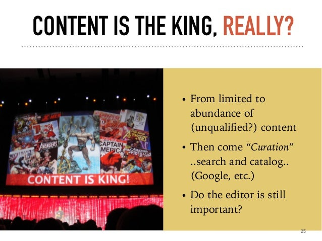 """CONTENT IS THE KING, REALLY? • From limited to abundance of (unqualified?) content • Then come """"Curation""""  ..search and ca..."""