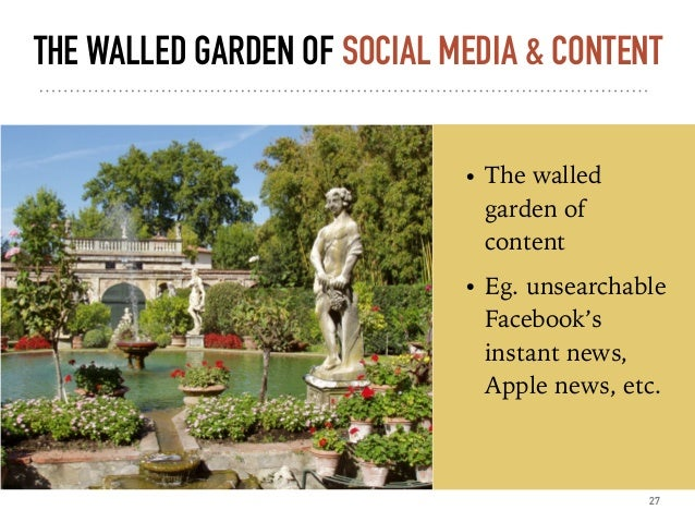THE WALLED GARDEN OF SOCIAL MEDIA & CONTENT • The walled garden of content • Eg. unsearchable Facebook's instant news, App...