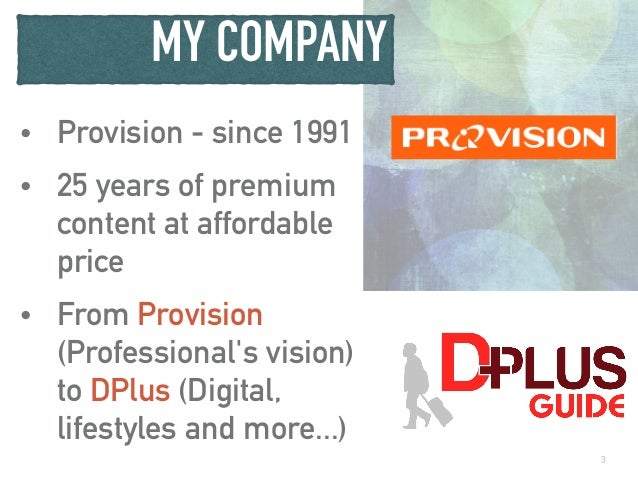 MY COMPANY • Provision - since 1991 • 25 years of premium content at affordable price • From Provision (Professional's vis...