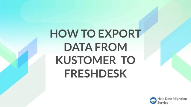 Help Desk Migration Service HOW TO EXPORT DATA FROM KUSTOMER TO FRESHDESK