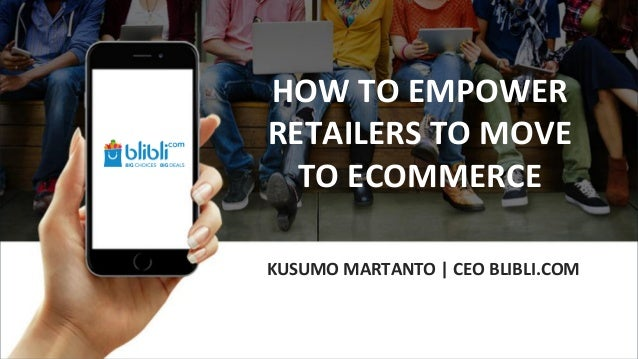 KUSUMO MARTANTO | CEO BLIBLI.COM HOW TO EMPOWER RETAILERS TO MOVE TO ECOMMERCE