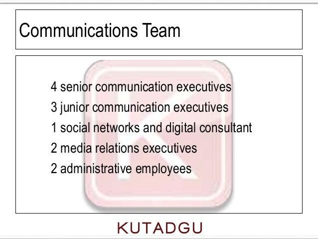 Communications Team   4 senior communication executives   3 junior communication executives   1 social networks and digita...