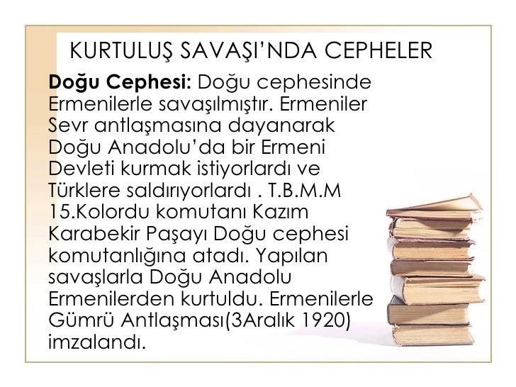 KURTULUŞ SAVAŞI'NDA CEPHELER Doğu Cephesi:  Doğu cephesinde Ermenilerle savaşılmıştır. Ermeniler Sevr antlaşmasına dayanar...