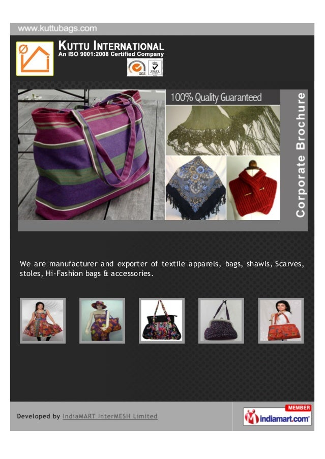We are manufacturer and exporter of textile apparels, bags, shawls, Scarves,stoles, Hi-Fashion bags & accessories.