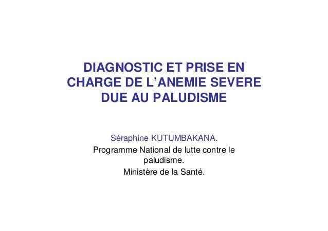 DIAGNOSTIC ET PRISE ENCHARGE DE L'ANEMIE SEVEREDUE AU PALUDISMESéraphine KUTUMBAKANA.Programme National de lutte contre le...