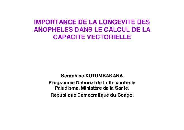 IMPORTANCE DE LA LONGEVITE DESANOPHELES DANS LE CALCUL DE LA     CAPACITE VECTORIELLE        Séraphine KUTUMBAKANA   Progr...