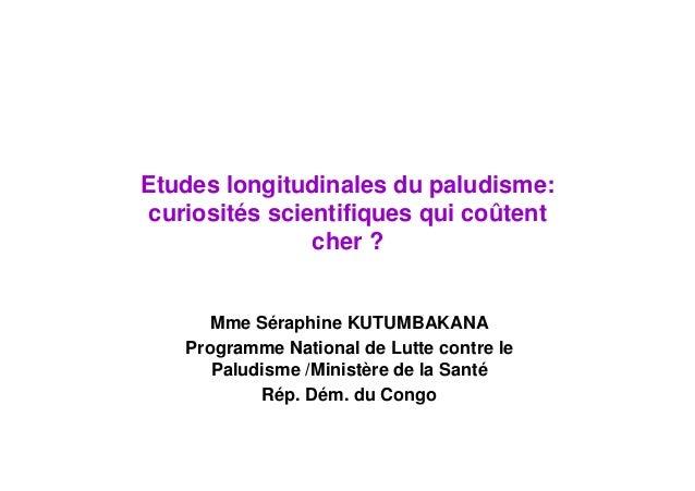 Etudes longitudinales du paludisme:curiosités scientifiques qui coûtentcher ?Mme Séraphine KUTUMBAKANAProgramme National d...
