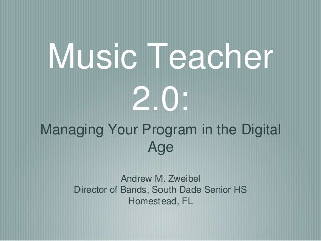 Music Teacher  2.0:  Managing Your Program in the Digital  Age  Andrew M. Zweibel  Director of Bands, South Dade Senior HS...