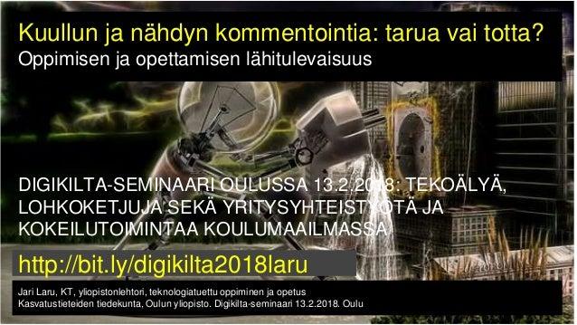 Jari Laru, KT, yliopistonlehtori, teknologiatuettu oppiminen ja opetus Kasvatustieteiden tiedekunta, Oulun yliopisto. Digi...
