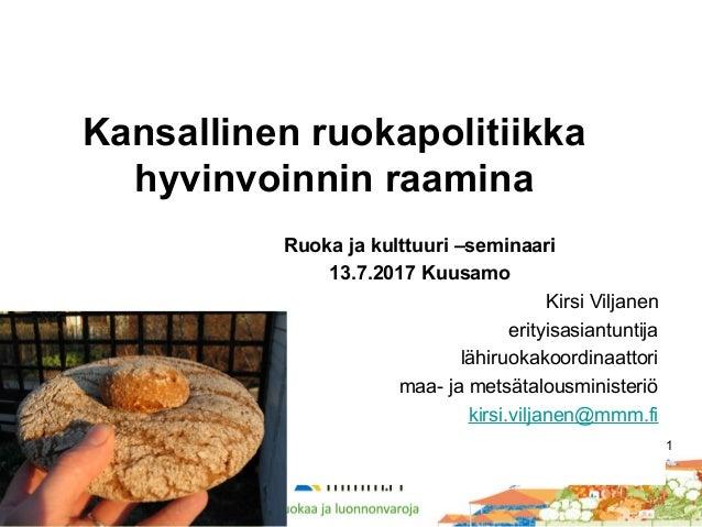 1 Kansallinen ruokapolitiikka hyvinvoinnin raamina Ruoka ja kulttuuri –seminaari 13.7.2017 Kuusamo Kirsi Viljanen erityisa...