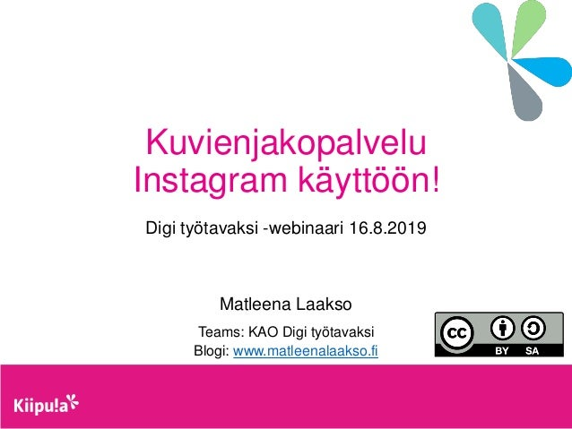 Kuvienjakopalvelu Instagram käyttöön! Digi työtavaksi -webinaari 16.8.2019 Matleena Laakso Teams: KAO Digi työtavaksi Blog...