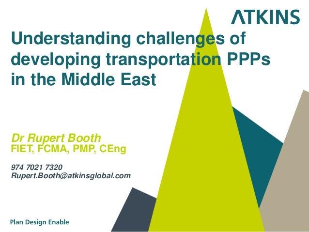 Understanding challenges ofdeveloping transportation PPPsin the Middle EastDr Rupert BoothFIET, FCMA, PMP, CEng974 7021 73...
