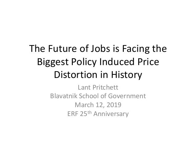 The Future of Jobs is Facing the Biggest Policy Induced Price Distortion in History Lant Pritchett Blavatnik School of Gov...