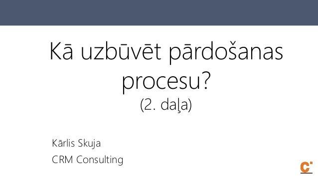 Kā uzbūvēt pārdošanas procesu? (2. daļa) Kārlis Skuja CRM Consulting