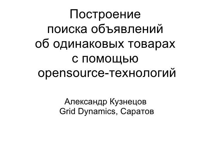 Построение поиска объявлений ободинаковых товарах спомощью opensource-технологий Александр Кузнецов Grid Dynamics, ...