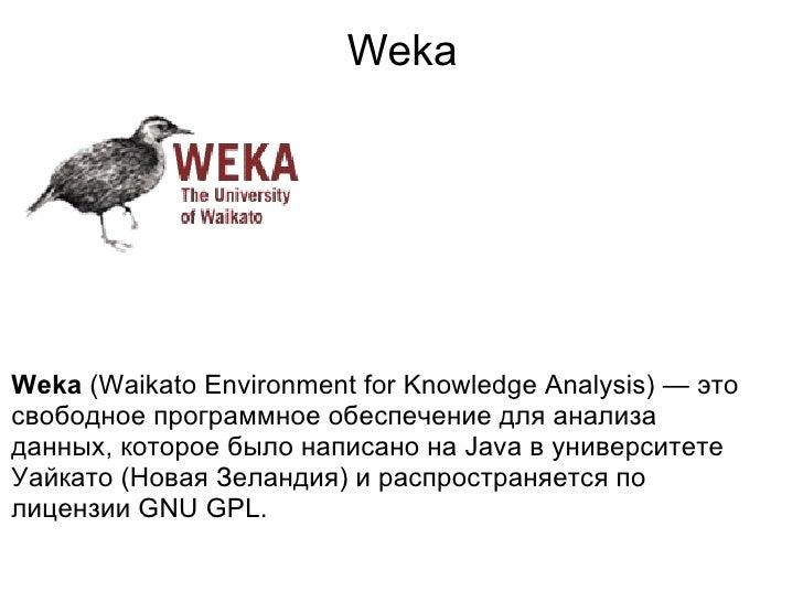 Weka <ul><li>Weka  (Waikato Environment for Knowledge Analysis) — это cвободное программное обеспечение для анализа данных...