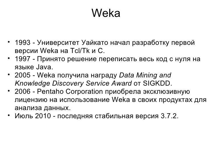 Weka <ul><ul><li>1993 - Университет Уайкато начал разработку первой версии Weka на Tcl/Tk и C. </li></ul></ul><ul><ul><li>...