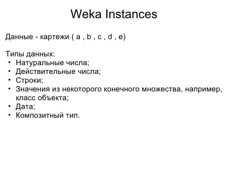 Weka Instances <ul><li>Данные - картежи ( a , b , c , d , e) </li></ul><ul><li> </li></ul><ul><li>Типы данных: </li></ul>...