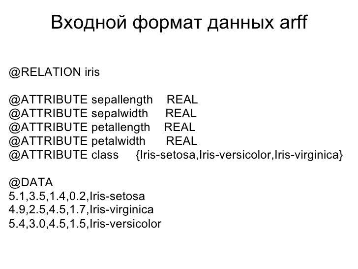 Входной формат данных arff <ul><li>@RELATION iris @ATTRIBUTE sepallength REAL @ATTRIBUTE sepalwidth  REAL @ATTRIBUTE...