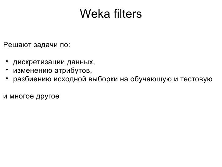Weka filters <ul><li>Решают задачи по: </li></ul><ul><li> </li></ul><ul><ul><li>дискретизации данных, </li></ul></ul><ul...