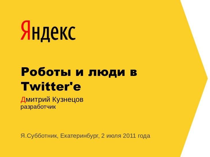 Роботы и люди в Twitter'е Дмитрий Кузнецов разработчик    Я.Субботник, Екатеринбург, 2 июля 2011 года
