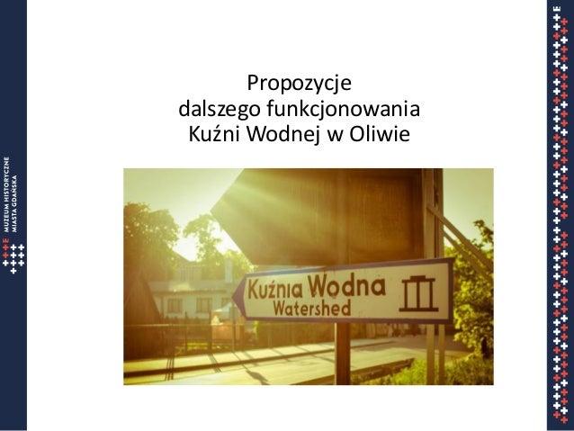 Propozycje dalszego funkcjonowania Kuźni Wodnej w Oliwie Imię Nazwisko mail@mhmg.pl