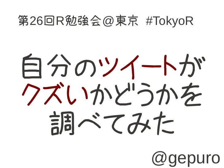 第26回R勉強会@東京 #TokyoR自分のツイートがクズいかどうかを 調べてみた              @gepuro