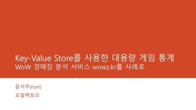 Key-Value Store를 사용한 대용량 게임 통계 WoW 경매장 분석 서비스 wowz.kr를 사례로 윤석주(nori) 모빌팩토리