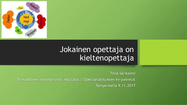 Jokainen opettaja on kieltenopettaja Tiina Sarisalmi Temaattinen monitorointi –koulutus / Opetushallituksen kv-palvelut Ta...