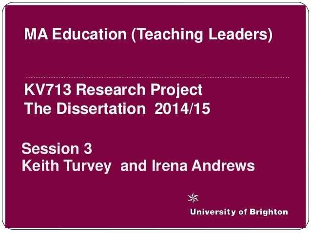 Session 3 Keith Turvey and Irena Andrews MA Education (Teaching Leaders) KV713 Research Project The Dissertation 2014/15